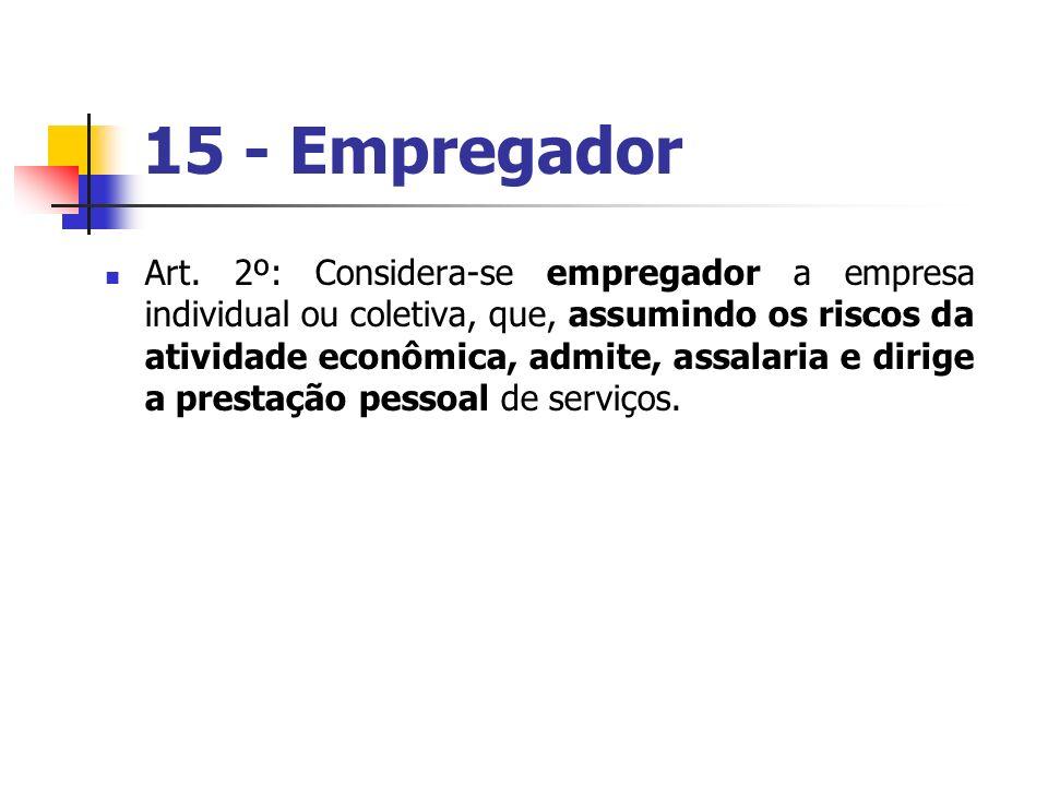 15 - Empregador Art. 2º: Considera-se empregador a empresa individual ou coletiva, que, assumindo os riscos da atividade econômica, admite, assalaria