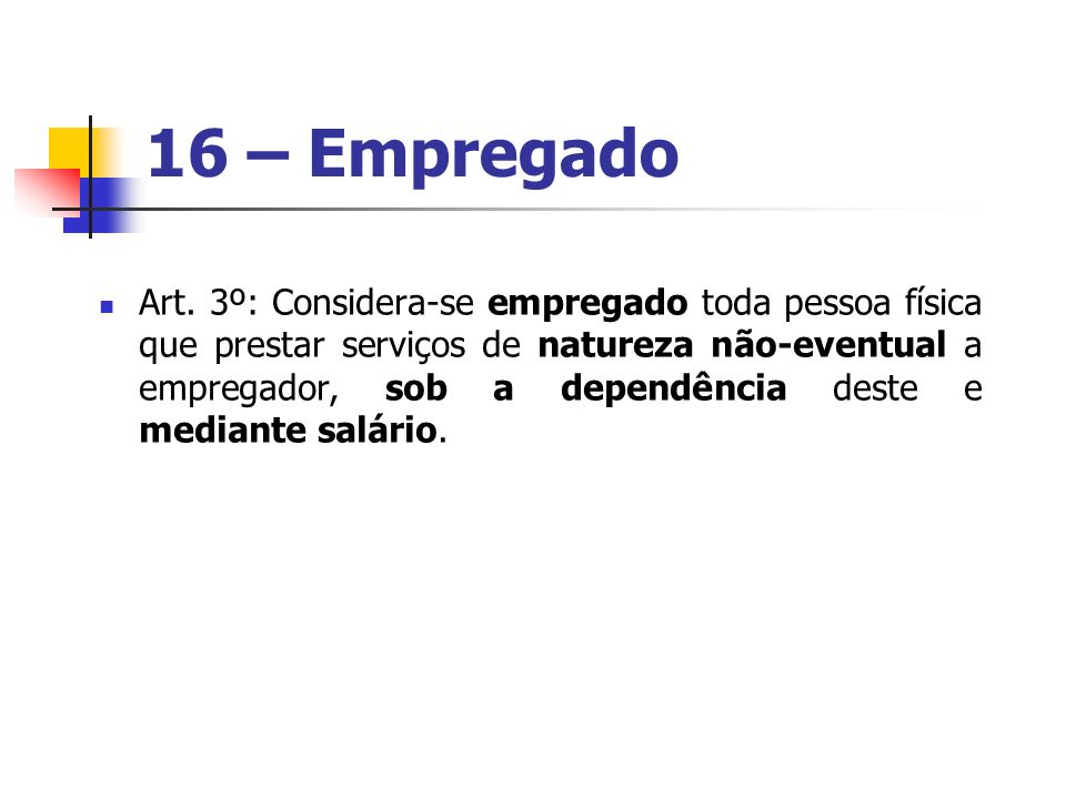 16 – Empregado Art. 3º: Considera-se empregado toda pessoa física que prestar serviços de natureza não-eventual a empregador, sob a dependência deste