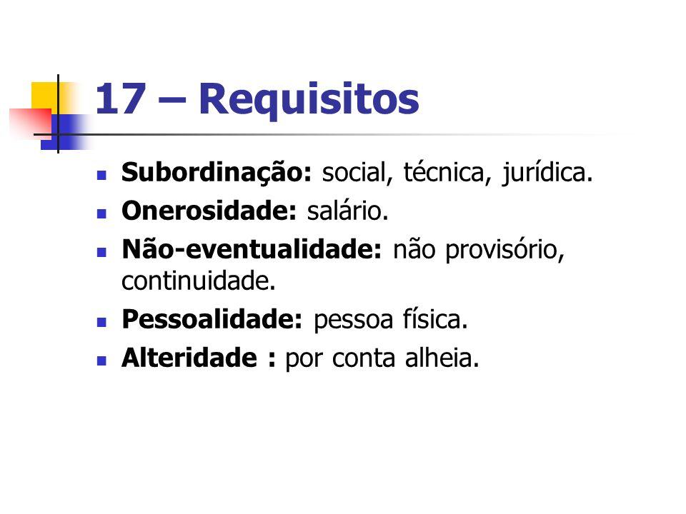 17 – Requisitos Subordinação: social, técnica, jurídica. Onerosidade: salário. Não-eventualidade: não provisório, continuidade. Pessoalidade: pessoa f