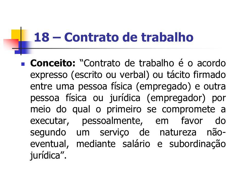 18 – Contrato de trabalho Conceito: Contrato de trabalho é o acordo expresso (escrito ou verbal) ou tácito firmado entre uma pessoa física (empregado)