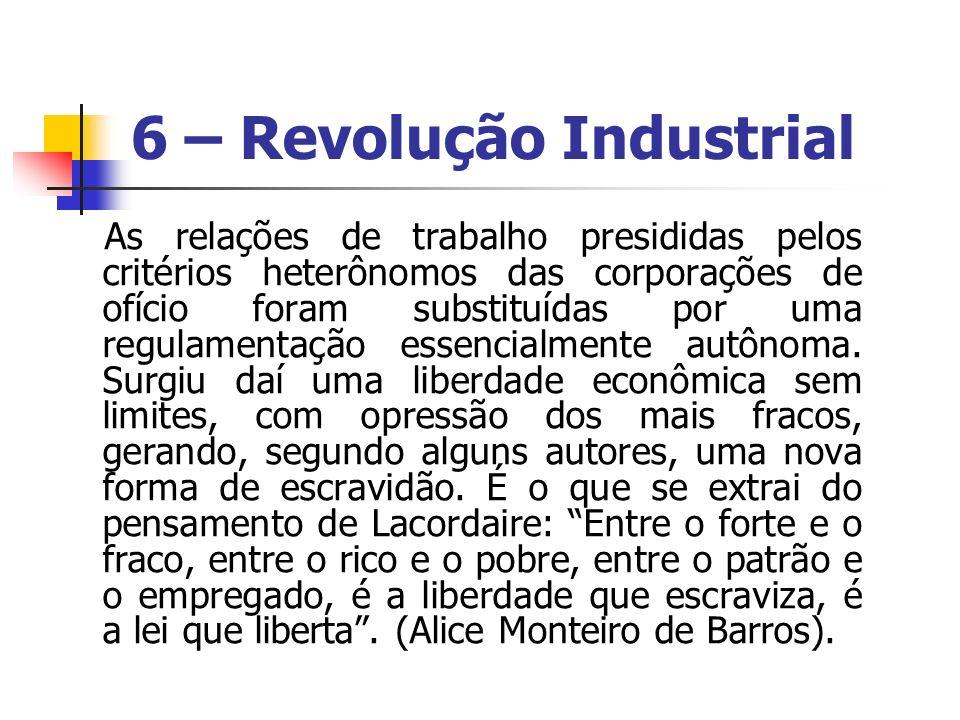 6 – Revolução Industrial As relações de trabalho presididas pelos critérios heterônomos das corporações de ofício foram substituídas por uma regulamen
