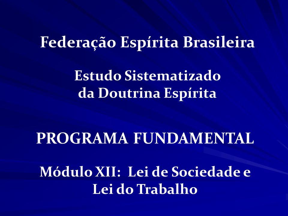 PROGRAMA FUNDAMENTAL Módulo XII: Lei de Sociedade e Lei do Trabalho Federação Espírita Brasileira Estudo Sistematizado da Doutrina Espírita