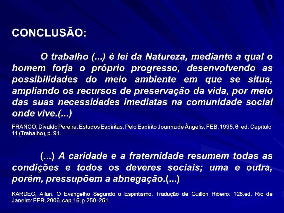CONCLUSÃO: O trabalho (...) é lei da Natureza, mediante a qual o homem forja o próprio progresso, desenvolvendo as possibilidades do meio ambiente em que se situa, ampliando os recursos de preservação da vida, por meio das suas necessidades imediatas na comunidade social onde vive.(...) FRANCO, Divaldo Pereira.