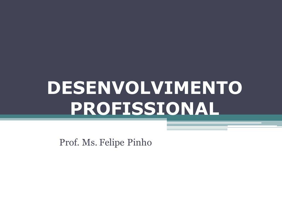 DESENVOLVIMENTO PROFISSIONAL Prof. Ms. Felipe Pinho
