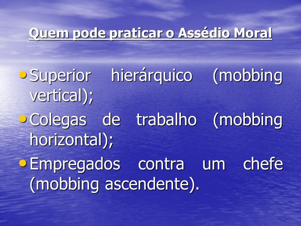 Quem pode praticar o Assédio Moral Superior hierárquico (mobbing vertical); Superior hierárquico (mobbing vertical); Colegas de trabalho (mobbing hori