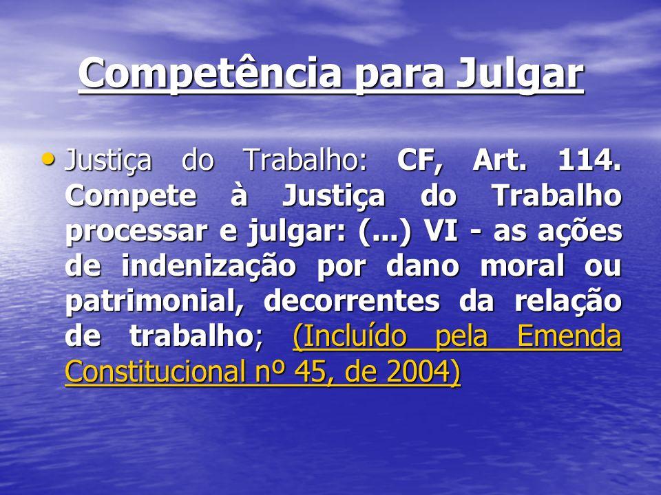 Competência para Julgar Justiça do Trabalho: CF, Art. 114. Compete à Justiça do Trabalho processar e julgar: (...) VI - as ações de indenização por da