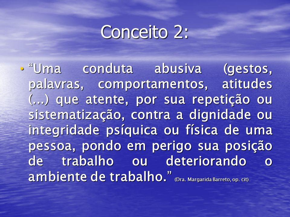 Conceito 2: Uma conduta abusiva (gestos, palavras, comportamentos, atitudes (...) que atente, por sua repetição ou sistematização, contra a dignidade