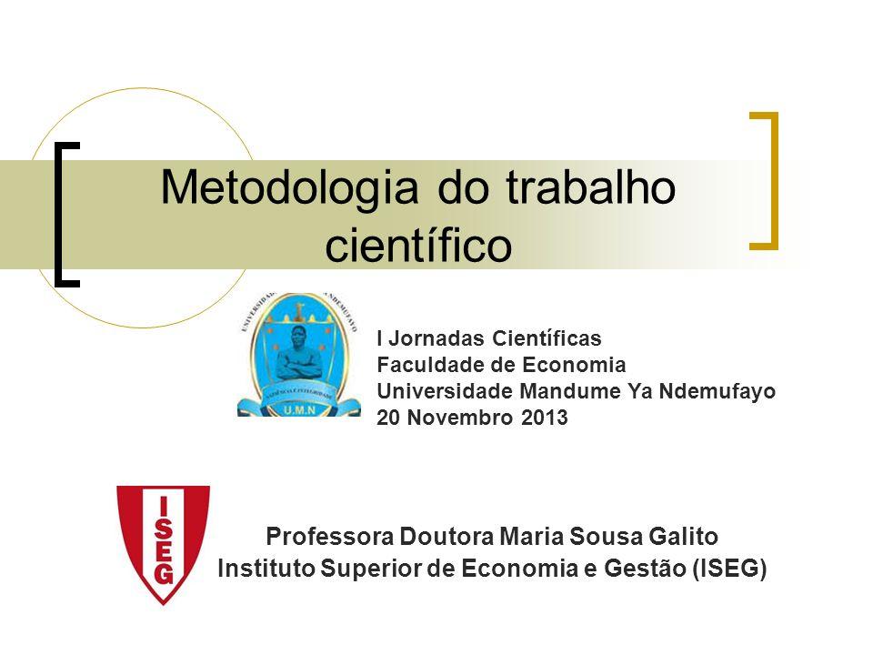 Metodologia do trabalho científico Professora Doutora Maria Sousa Galito Instituto Superior de Economia e Gestão (ISEG) I Jornadas Científicas Faculda