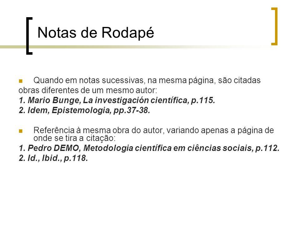 Notas de Rodapé Quando em notas sucessivas, na mesma página, são citadas obras diferentes de um mesmo autor: 1. Mario Bunge, La investigación científi