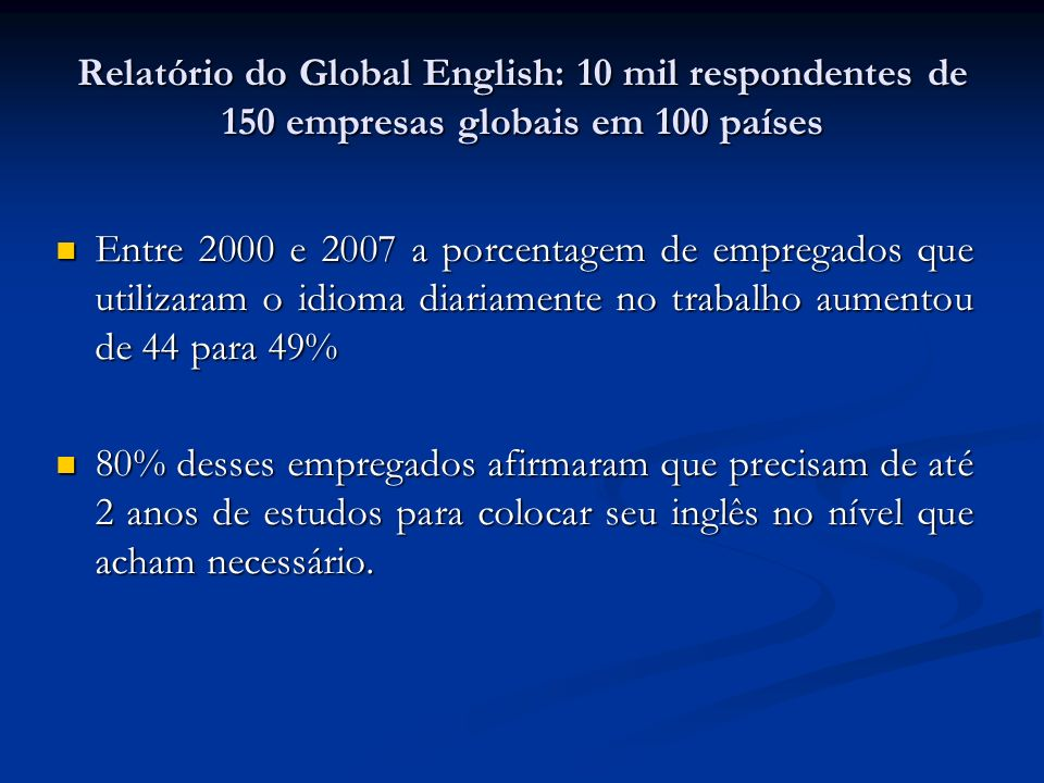 Relatório do Global English: 10 mil respondentes de 150 empresas globais em 100 países Entre 2000 e 2007 a porcentagem de empregados que utilizaram o idioma diariamente no trabalho aumentou de 44 para 49% Entre 2000 e 2007 a porcentagem de empregados que utilizaram o idioma diariamente no trabalho aumentou de 44 para 49% 80% desses empregados afirmaram que precisam de até 2 anos de estudos para colocar seu inglês no nível que acham necessário.