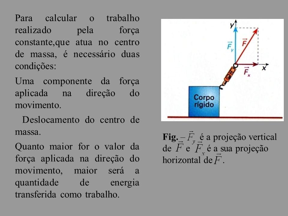 Para calcular o trabalho realizado pela força constante,que atua no centro de massa, é necessário duas condições: Uma componente da força aplicada na direção do movimento.