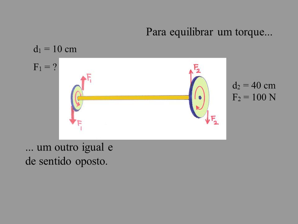 Para equilibrar um torque...... um outro igual e de sentido oposto.