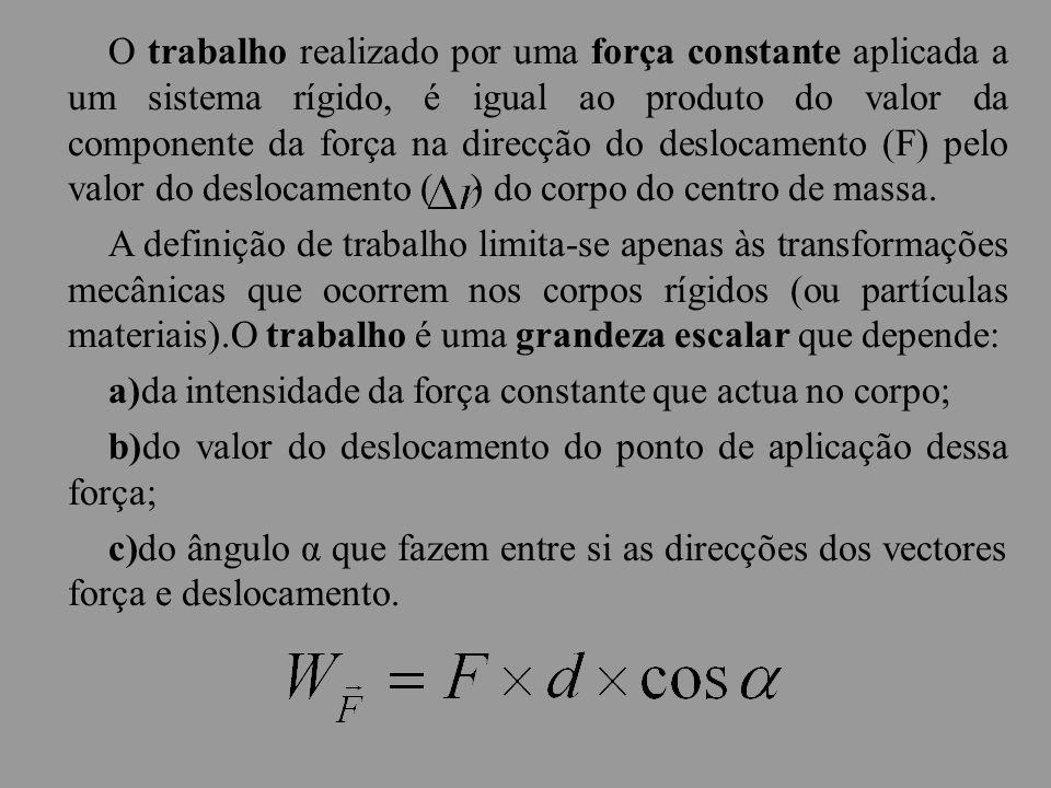 O trabalho realizado por uma força constante aplicada a um sistema rígido, é igual ao produto do valor da componente da força na direcção do deslocamento (F) pelo valor do deslocamento ( ) do corpo do centro de massa.
