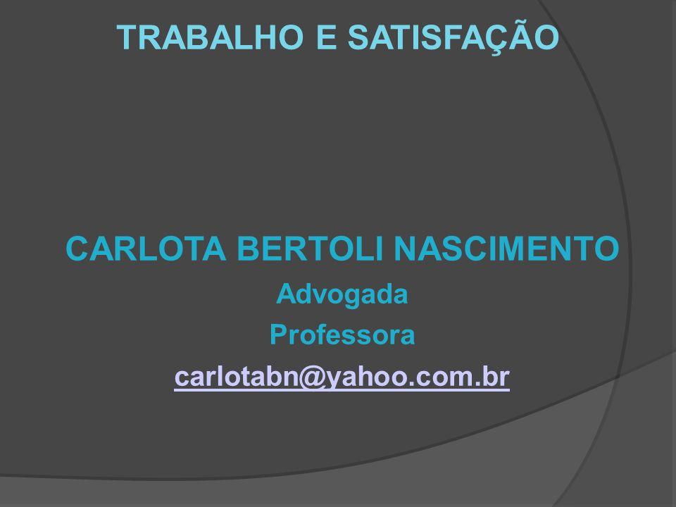 TRABALHO E SATISFAÇÃO CARLOTA BERTOLI NASCIMENTO Advogada Professora carlotabn@yahoo.com.br