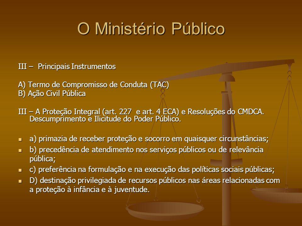 O Ministério Público III – Principais Instrumentos A) Termo de Compromisso de Conduta (TAC) B) Ação Civil Pública III – A Proteção Integral (art. 227