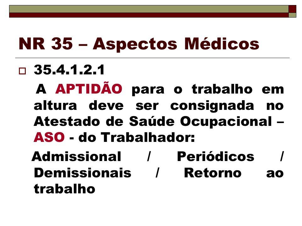 NR 35 – Aspectos Médicos 35.4.1.2.1 A APTIDÃO para o trabalho em altura deve ser consignada no Atestado de Saúde Ocupacional – ASO - do Trabalhador: A