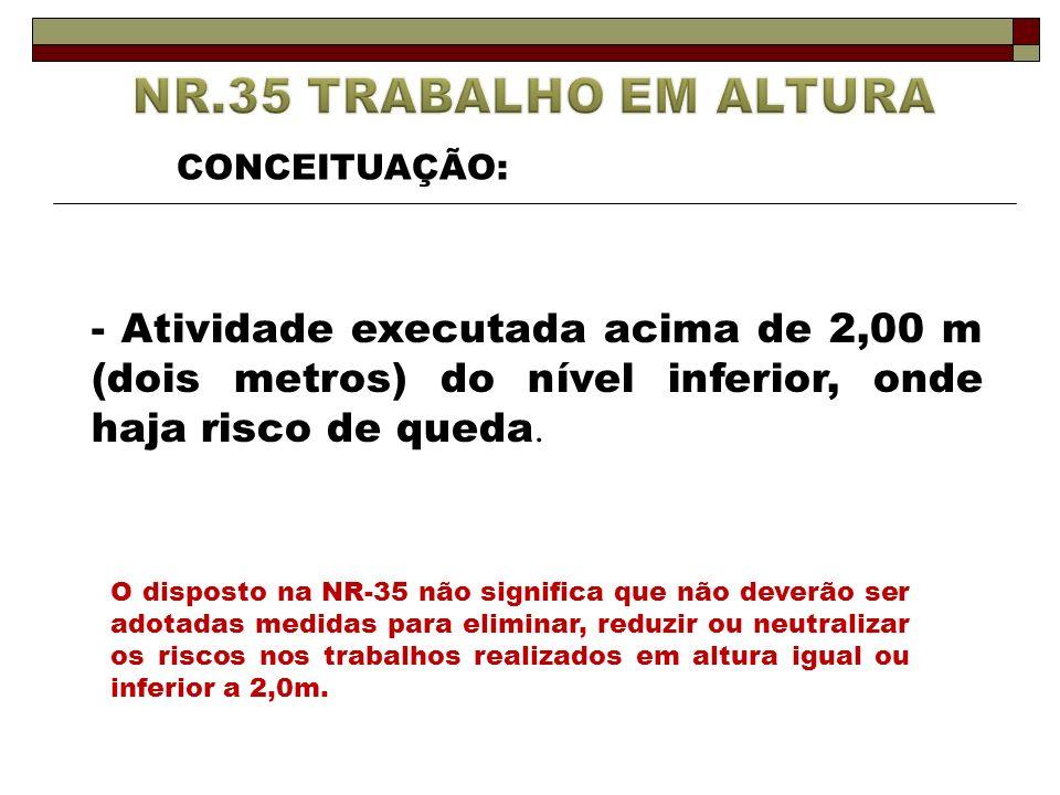 - Atividade executada acima de 2,00 m (dois metros) do nível inferior, onde haja risco de queda. O disposto na NR-35 não significa que não deverão ser