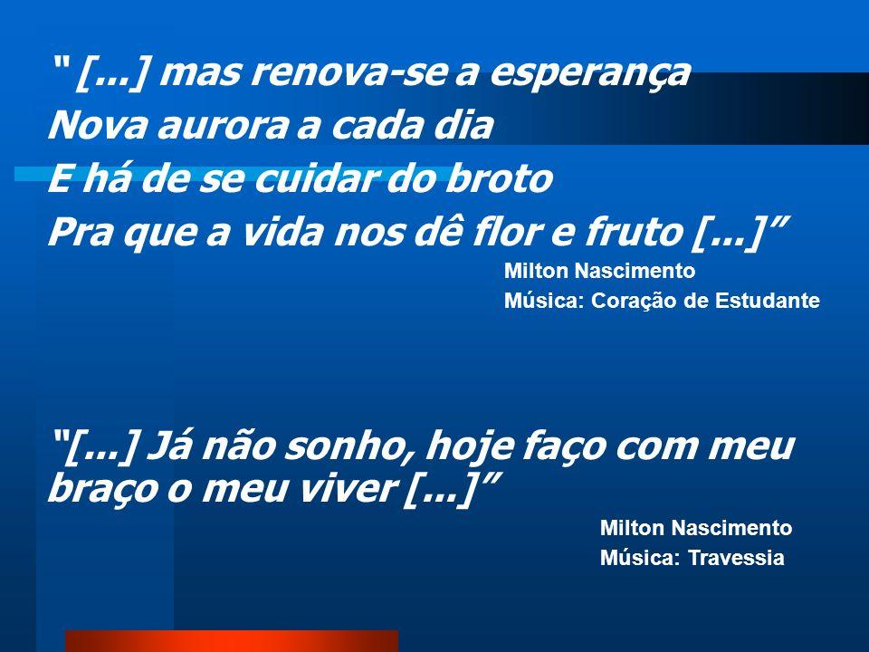 [...] mas renova-se a esperança Nova aurora a cada dia E há de se cuidar do broto Pra que a vida nos dê flor e fruto [...] Milton Nascimento Música: Coração de Estudante [...] Já não sonho, hoje faço com meu braço o meu viver [...] Milton Nascimento Música: Travessia
