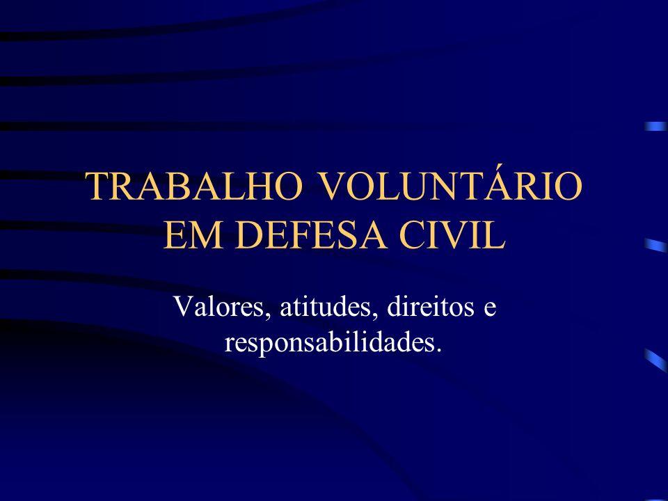 TRABALHO VOLUNTÁRIO EM DEFESA CIVIL Valores, atitudes, direitos e responsabilidades.