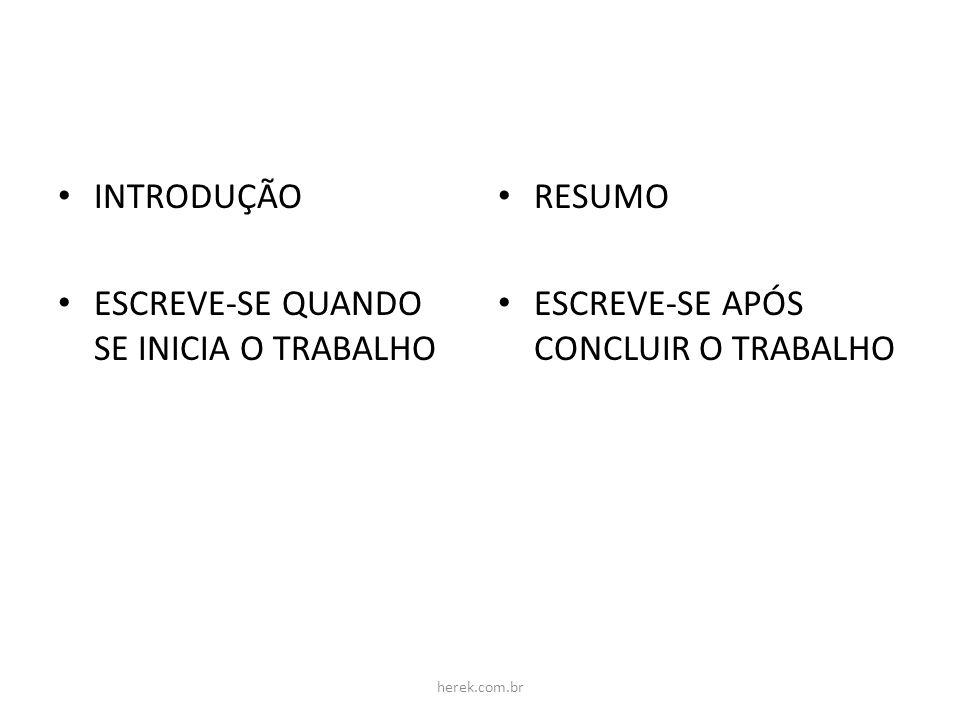 INTRODUÇÃO ESCREVE-SE QUANDO SE INICIA O TRABALHO RESUMO ESCREVE-SE APÓS CONCLUIR O TRABALHO herek.com.br