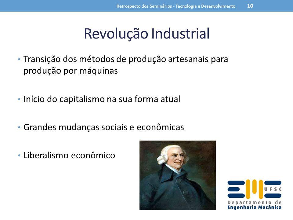 Revolução Industrial Transição dos métodos de produção artesanais para produção por máquinas Início do capitalismo na sua forma atual Grandes mudanças sociais e econômicas Liberalismo econômico Retrospecto dos Seminários - Tecnologia e Desenvolvimento 10