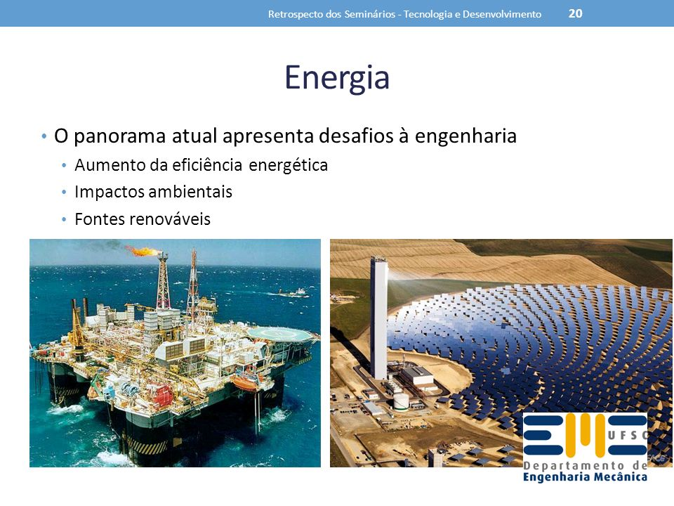 Energia O panorama atual apresenta desafios à engenharia Aumento da eficiência energética Impactos ambientais Fontes renováveis Retrospecto dos Seminários - Tecnologia e Desenvolvimento 20