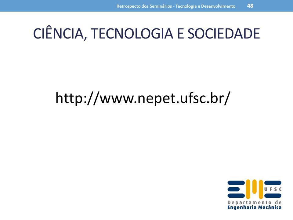 CIÊNCIA, TECNOLOGIA E SOCIEDADE Retrospecto dos Seminários - Tecnologia e Desenvolvimento 48 http://www.nepet.ufsc.br/