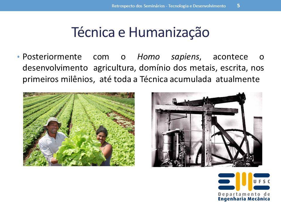 Técnica e Humanização Posteriormente com o Homo sapiens, acontece o desenvolvimento agricultura, domínio dos metais, escrita, nos primeiros milênios, até toda a Técnica acumulada atualmente Retrospecto dos Seminários - Tecnologia e Desenvolvimento 5