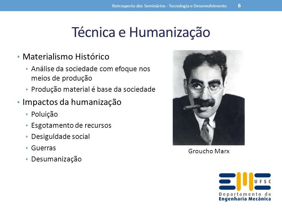 Técnica e Humanização Materialismo Histórico Análise da sociedade com efoque nos meios de produção Produção material é base da sociedade Impactos da humanização Poluição Esgotamento de recursos Desiguldade social Guerras Desumanização Retrospecto dos Seminários - Tecnologia e Desenvolvimento 6 Groucho Marx