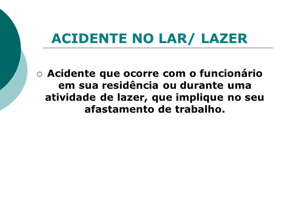 ACIDENTE NO LAR/ LAZER Acidente que ocorre com o funcionário em sua residência ou durante uma atividade de lazer, que implique no seu afastamento de t