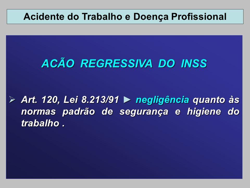 ACÃO REGRESSIVA DO INSS Art. 120, Lei 8.213/91 negligência quanto às normas padrão de segurança e higiene do trabalho. Art. 120, Lei 8.213/91 negligên