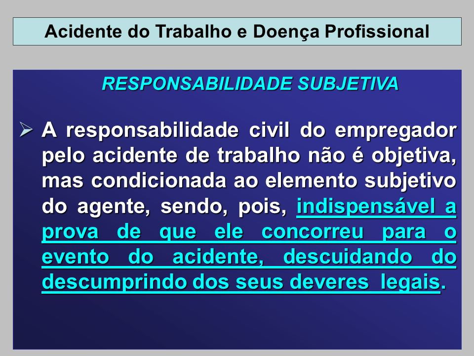 RESPONSABILIDADE SUBJETIVA A responsabilidade civil do empregador pelo acidente de trabalho não é objetiva, mas condicionada ao elemento subjetivo do