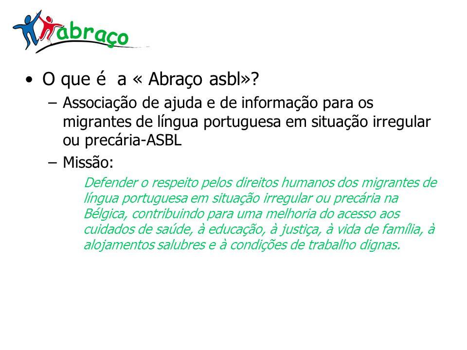 O que é a « Abraço asbl»? –Associação de ajuda e de informação para os migrantes de língua portuguesa em situação irregular ou precária-ASBL –Missão: