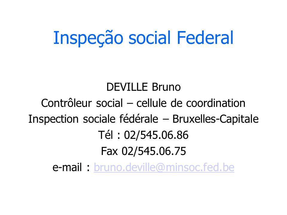 Inspeção social Federal DEVILLE Bruno Contrôleur social – cellule de coordination Inspection sociale fédérale – Bruxelles-Capitale Tél : 02/545.06.86