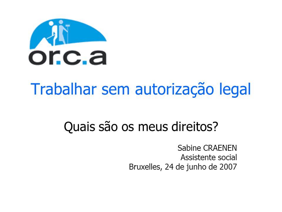 Trabalhar sem autorização legal Quais são os meus direitos? Sabine CRAENEN Assistente social Bruxelles, 24 de junho de 2007