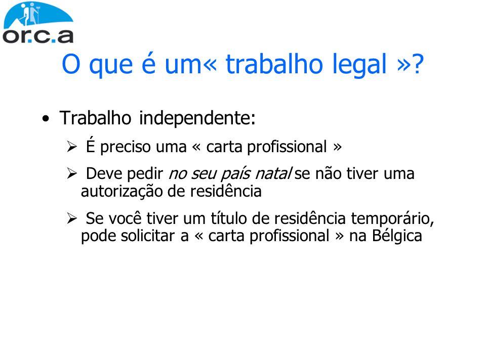O que é um« trabalho legal »? Trabalho independente: É preciso uma « carta profissional » Deve pedir no seu país natal se não tiver uma autorização de