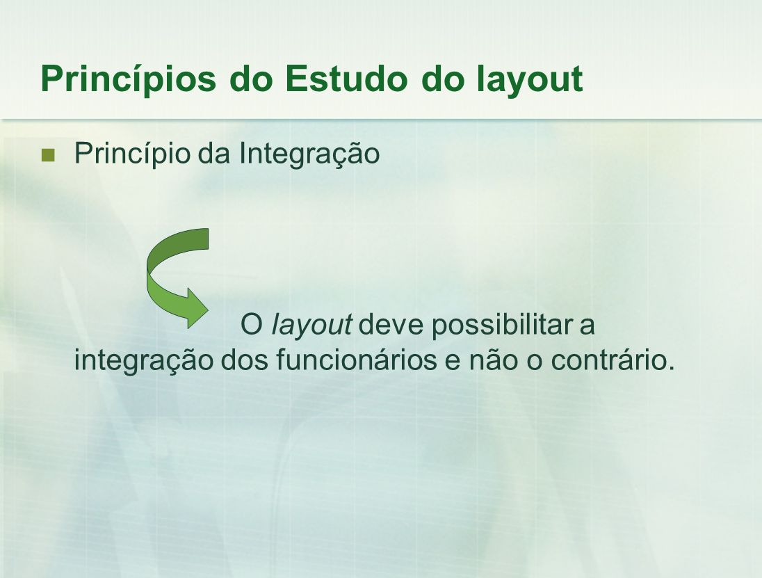 Princípio da Integração O layout deve possibilitar a integração dos funcionários e não o contrário. Princípios do Estudo do layout