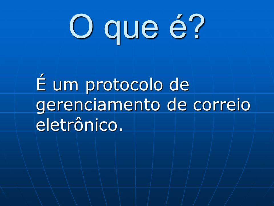 O que é? É um protocolo de gerenciamento de correio eletrônico.