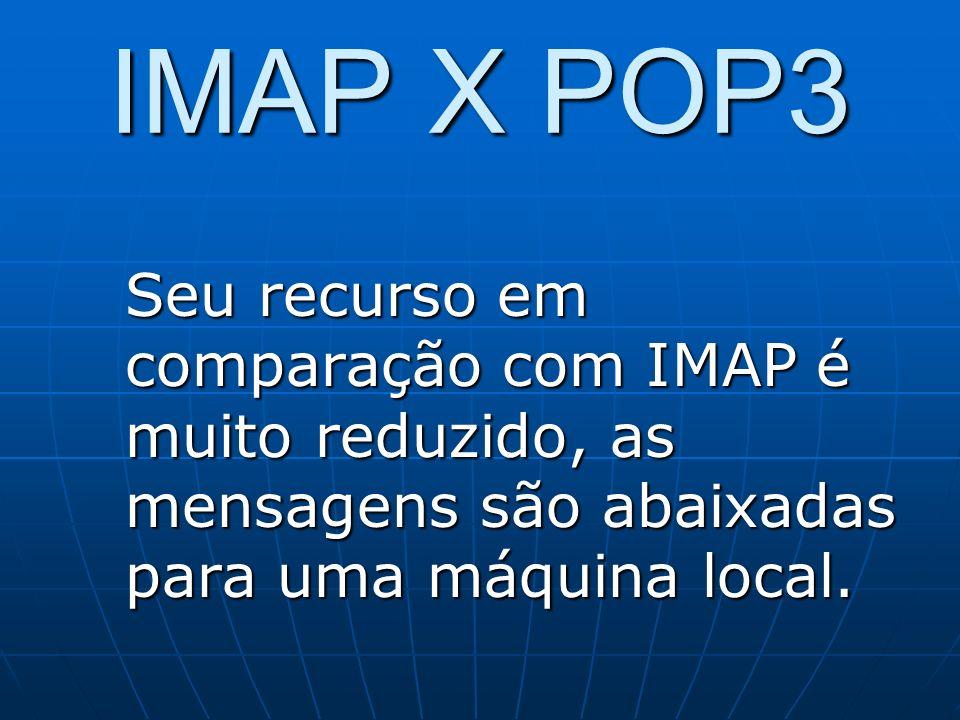 IMAP X POP3 Seu recurso em comparação com IMAP é muito reduzido, as mensagens são abaixadas para uma máquina local.