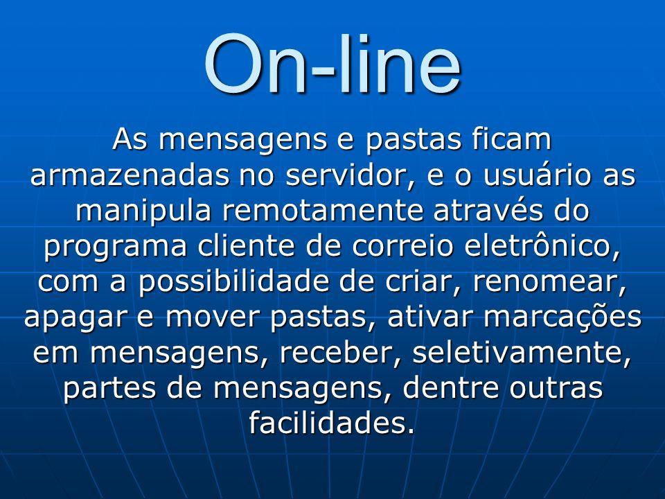 On-line As mensagens e pastas ficam armazenadas no servidor, e o usuário as manipula remotamente através do programa cliente de correio eletrônico, co