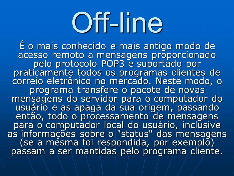 Off-line É o mais conhecido e mais antigo modo de acesso remoto a mensagens proporcionado pelo protocolo POP3 e suportado por praticamente todos os pr
