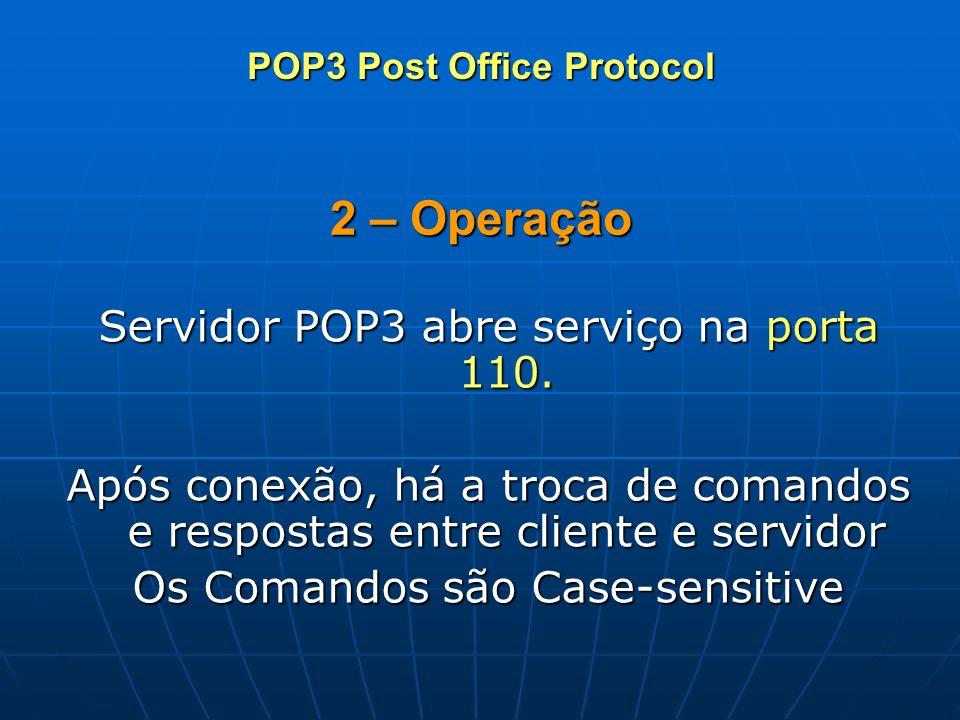 2 – Operação Servidor POP3 abre serviço na porta 110. Após conexão, há a troca de comandos e respostas entre cliente e servidor Os Comandos são Case-s