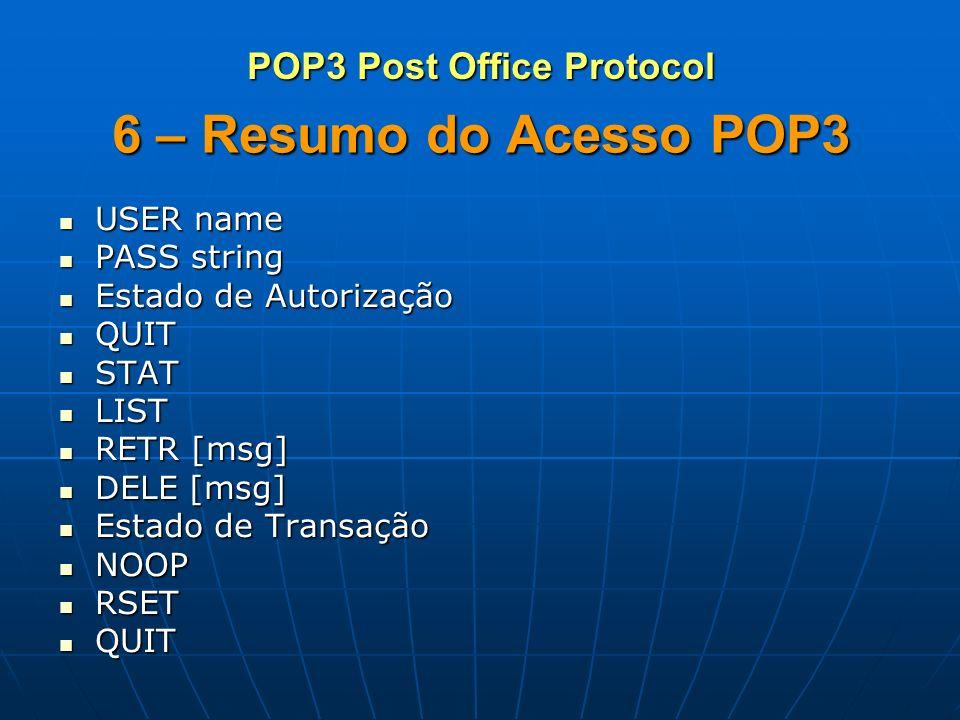 6 – Resumo do Acesso POP3 USER name USER name PASS string PASS string Estado de Autorização Estado de Autorização QUIT QUIT STAT STAT LIST LIST RETR [