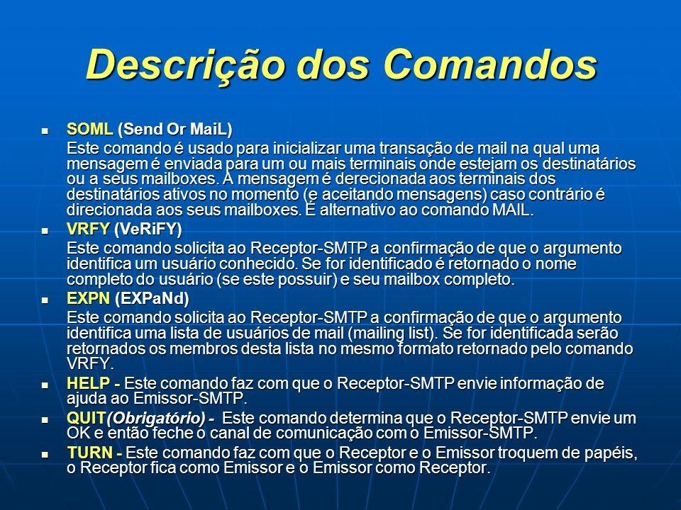 Descrição dos Comandos SOML (Send Or MaiL) SOML (Send Or MaiL) Este comando é usado para inicializar uma transação de mail na qual uma mensagem é envi