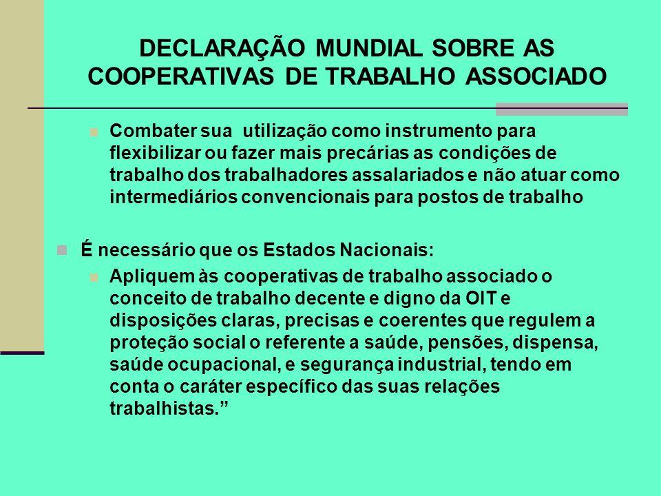DECLARAÇÃO MUNDIAL SOBRE AS COOPERATIVAS DE TRABALHO ASSOCIADO Combater sua utilização como instrumento para flexibilizar ou fazer mais precárias as c