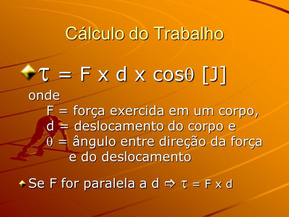 Cálculo do Trabalho = F x d x cos [J] onde F = força exercida em um corpo, d = deslocamento do corpo e = ângulo entre direção da força e do deslocamento = F x d x cos [J] onde F = força exercida em um corpo, d = deslocamento do corpo e = ângulo entre direção da força e do deslocamento Se F for paralela a d = F x d
