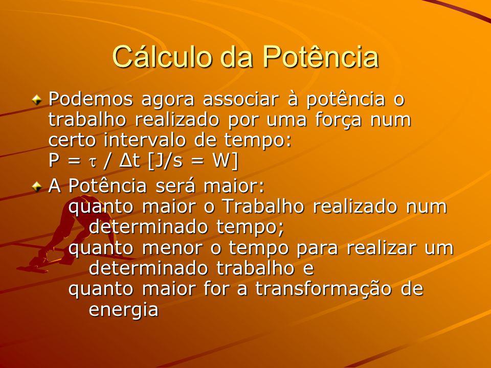 Cálculo da Potência Podemos agora associar à potência o trabalho realizado por uma força num certo intervalo de tempo: P = / Δt [J/s = W] A Potência será maior: quanto maior o Trabalho realizado num determinado tempo; quanto menor o tempo para realizar um determinado trabalho e quanto maior for a transformação de energia