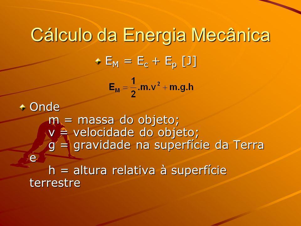 Cálculo da Energia Mecânica E M = E c + E p [J] Onde m = massa do objeto; v = velocidade do objeto; g = gravidade na superfície da Terra e h = altura relativa à superfície terrestre