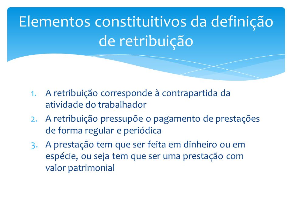 1.A retribuição corresponde à contrapartida da atividade do trabalhador 2.A retribuição pressupõe o pagamento de prestações de forma regular e periódi