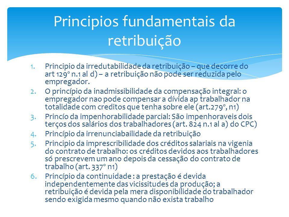 1.Principio da irredutabilidade da retribuição – que decorre do art 129º n.1 al d) – a retribuição não pode ser reduzida pelo empregador. 2.O princípi